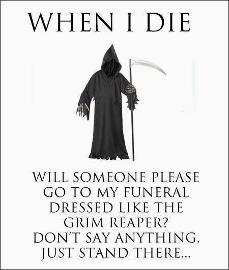 And I want someone to pull this at my funeral--just sit behind someone who gave me  a lot of crap!
